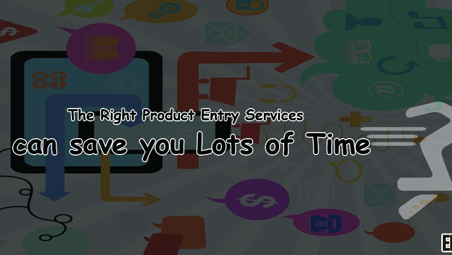 The Right Product Entry Services Can Save Your Lots of Time