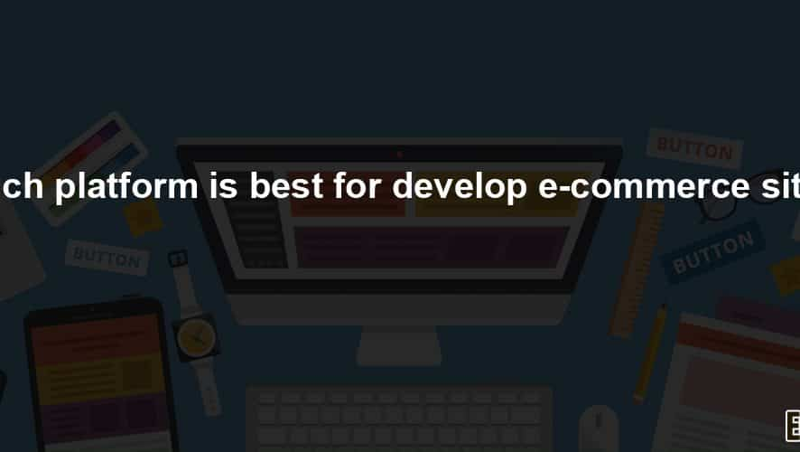Which platform is best to develop eCommerce sites?
